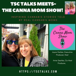 TSC Talks! TSC Talks Meets The Canna Mom Show~Inspiring Stories Told By Real Cannabis Moms with Joyce Gerber & Amie Searles