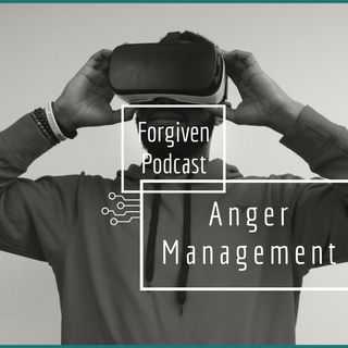 Forgiven Podcast Episode 2: Anger Management Part 1