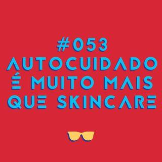 #053 - Autocuidado é muito mais do que skincare