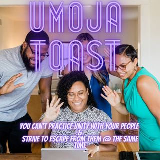 """Umoja Toast 71921-5 """"You can't practice Umoja with your people & strive to escape from your people at the same time"""""""
