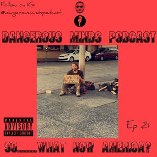 Dangerous Minds Podcast Ep 21: So America...What Now?