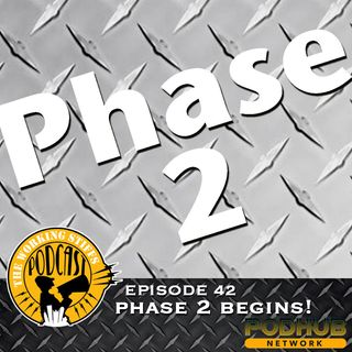 Episode 42: Phase 2 Begins!