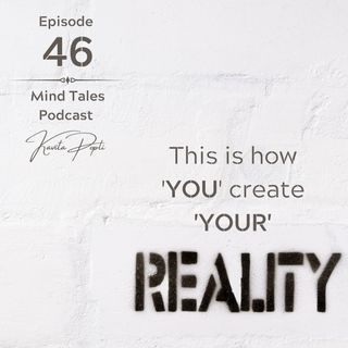 Episode 46 - This is how YOU create your REALITY