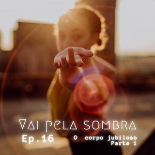 VPS Ep16: O corpo jubiloso - pt 1