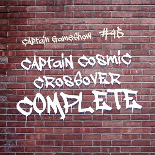 Episode 45: Captain Cosmic Crossover COMPLETE
