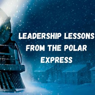 Leadership Lessons From The Polar Express