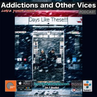 Addictions and Other Vices 657 - Days Like These!!!