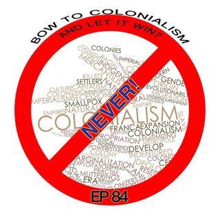 Episode 84 Bow To Colonialism and let it win? NEVER!