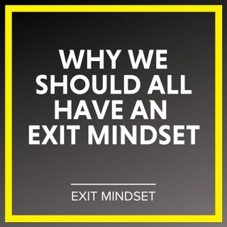 Why We Should All Have an Exit Mindset