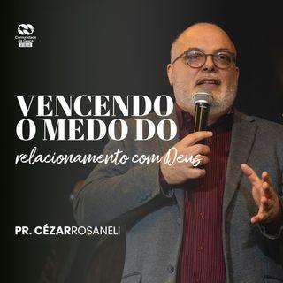 Vencendo o medo do relacionamento com Deus // Cézar Rosaneli