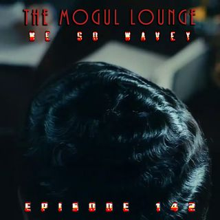 The Mogul Lounge Episode 142: We So Wavey