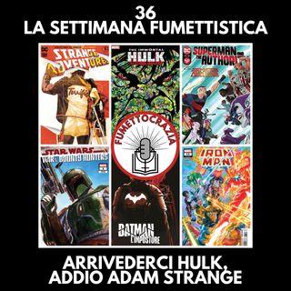 36 - La Settimana Fumettistica - Arrivederci Hulk, addio Adam Strange