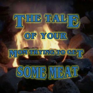 The Tale of the Full Moon or The Tale of Your Mom Trying to Get Some Meat
