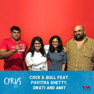 Ep. 306: Cock & Bull feat. Pavitra Shetty, Swati and Amit