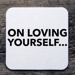 On loving yourself...