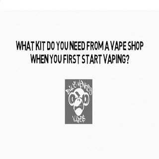 What Kit Do You Need From A Vape Shop When You First Start Vaping?