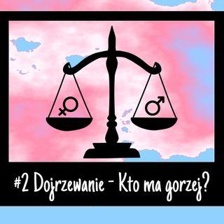 #2 Dojrzewanie - Kto ma gorzej?
