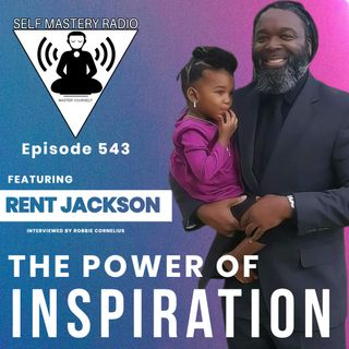 Episode 543 - Featuring Rent Jackson - The Power of Inspiration - Self Mastery Radio