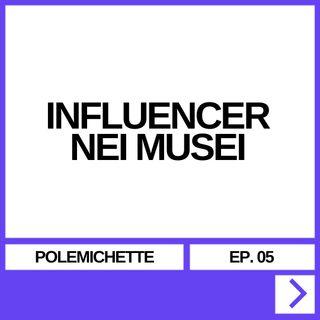 POLEMICHETTE EP. 05 - INFLUENCER NEI MUSEI