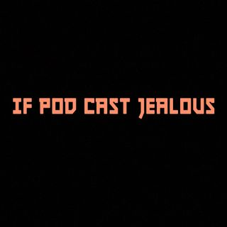 IF POD CAST JEALOUS