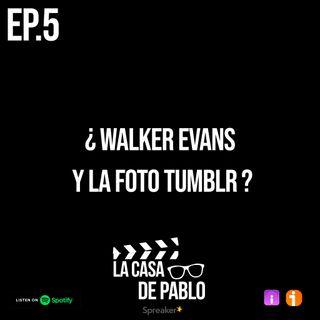 EP.5 ¿WALKER EVANS Y LA FOTO TUMBLR?