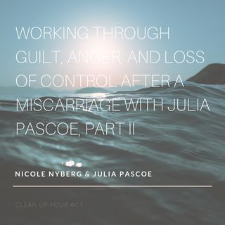 Working Through Guilt, Anger, and Loss of Control After a Miscarriage with Julia Pascoe, Part II