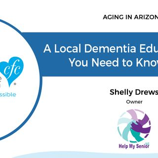 2/25/18: Shelly Drews, Founder of Help My Senior | A Local Dementia Education Series You Need to Know About | Aging In Arizona