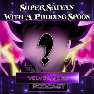 """Super Saiyan With A Pudding Spoon"" Ep. 63"