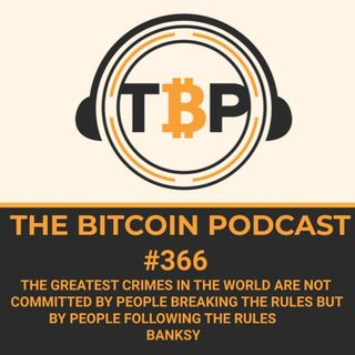 The Bitcoin Podcast #366-The greatest crimes in the world are not committed by people breaking the rules but by people following the rules-