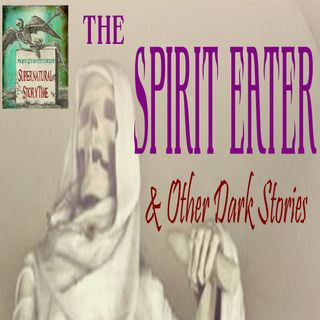 The Spirit Eater and Other Dark Stories | Podcast E84