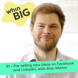 81 - Pre-selling new ideas on Facebook and LinkedIn, with Alan Martin