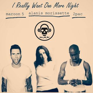 Kill_mR_DJ - I Really Want One More Night (Alanis Morissette vs Maroon 5 vs 2Pac)