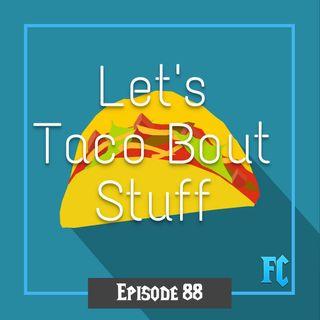 FC 088: Let's Taco Bout Stuff