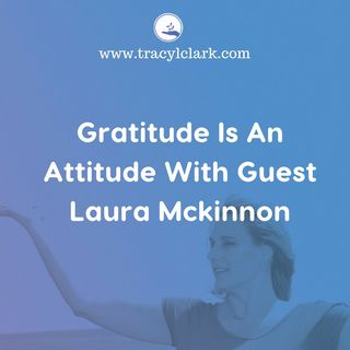 Gratitude Is An Attitude With Guest Laura McKinnon