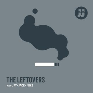 The Leftovers with Jay, Jack + Mike