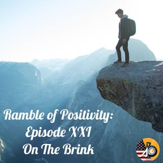 Ramble of Positivity: Episode XXI - On The Brink