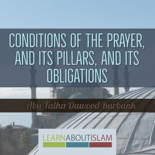Conditions of the Prayer, its Pillars, and its Obligations - Part 2 - Abu Talhah