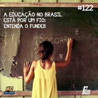 HQ da vida #122 – A educação no Brasil está por um fio: entenda o FUNDEB