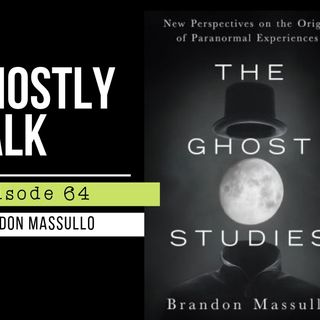 GHOSTLY TALK EPISODE 64 – BRANDON MASSULLO – THE GHOST STUDIES: NEW PERSPECTIVES ON THE ORIGINS OF PARANORMAL EXPERIENCES