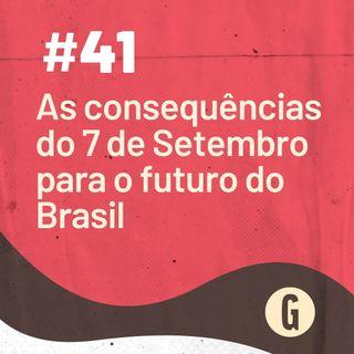O Papo É #41: As consequências do 7 de Setembro para o futuro do Brasil