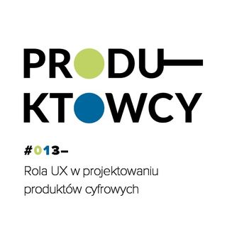 013 – Rola UX w projektowaniu produktów cyfrowych