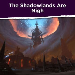 The Shadowlands Are Nigh