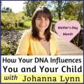 How Your DNA Influences You and Your Child with Johanna Lynn