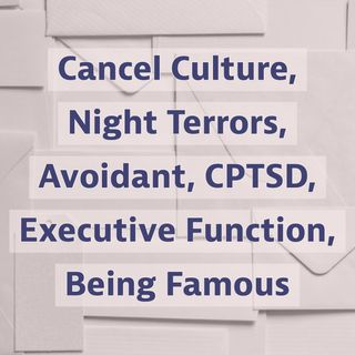 Cancel Culture, Night Terrors, Avoidant, CPTSD, Executive Function, Being Famous