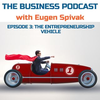The Business Podcast with Eugen Spivak: Episode 3 – The Entrepreneurship Vehicle