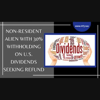 [ HTJ Podcast ] Non-Resident Alien With 30% Withholding On U.S. Dividends Seeking Refund