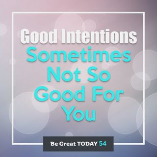 Episode 54: Good Intentions - Sometimes Not So Good For You