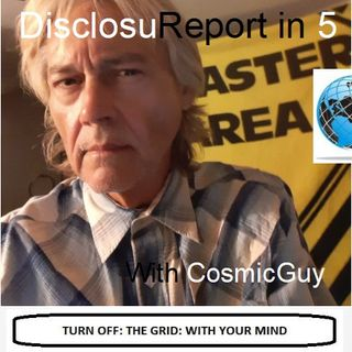 DisclosuReport in 5 with your CosmicGuy: WHAT'S REALLY WRONG WITH US?