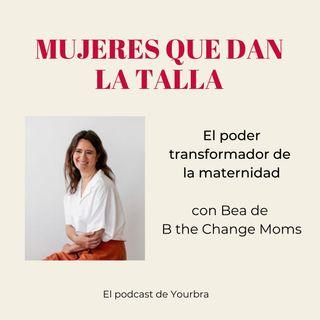 El poder transformador de la maternidad con Bea de B The Change Moms