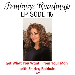 FR Ep #116 Get What You Want From Your Man with Shirley Baldwin